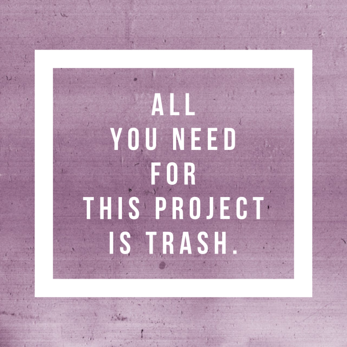 All you need for this project is trash.